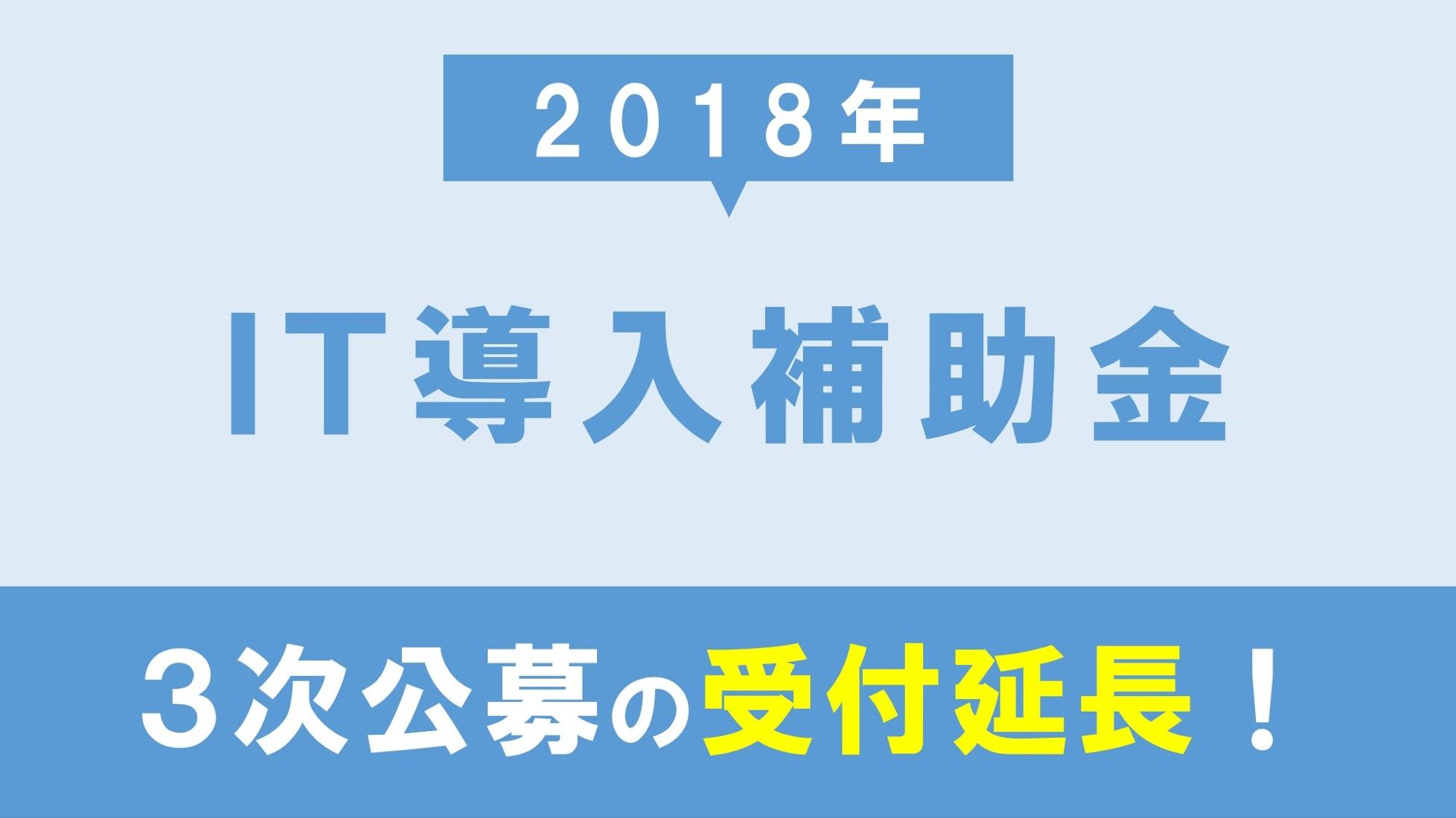 【朗報】2018年IT導入補助金(3次公募)の受付期間が延長に!3分で概要を解説